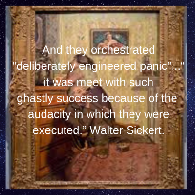 """And they orchestrated """"deliberately engineered panic""""...""""it was meet with such ghastlysuccess because of theaudacity in which they were executed."""" Walter Sickert.-2"""