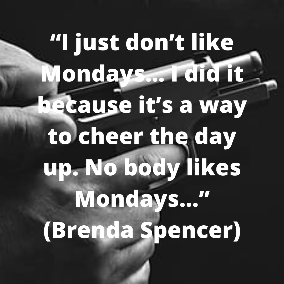 """""""I just don't like Mondays… I did it because it's a way to cheer the day up. No body likes Mondays…"""" (Brenda Spencer)"""