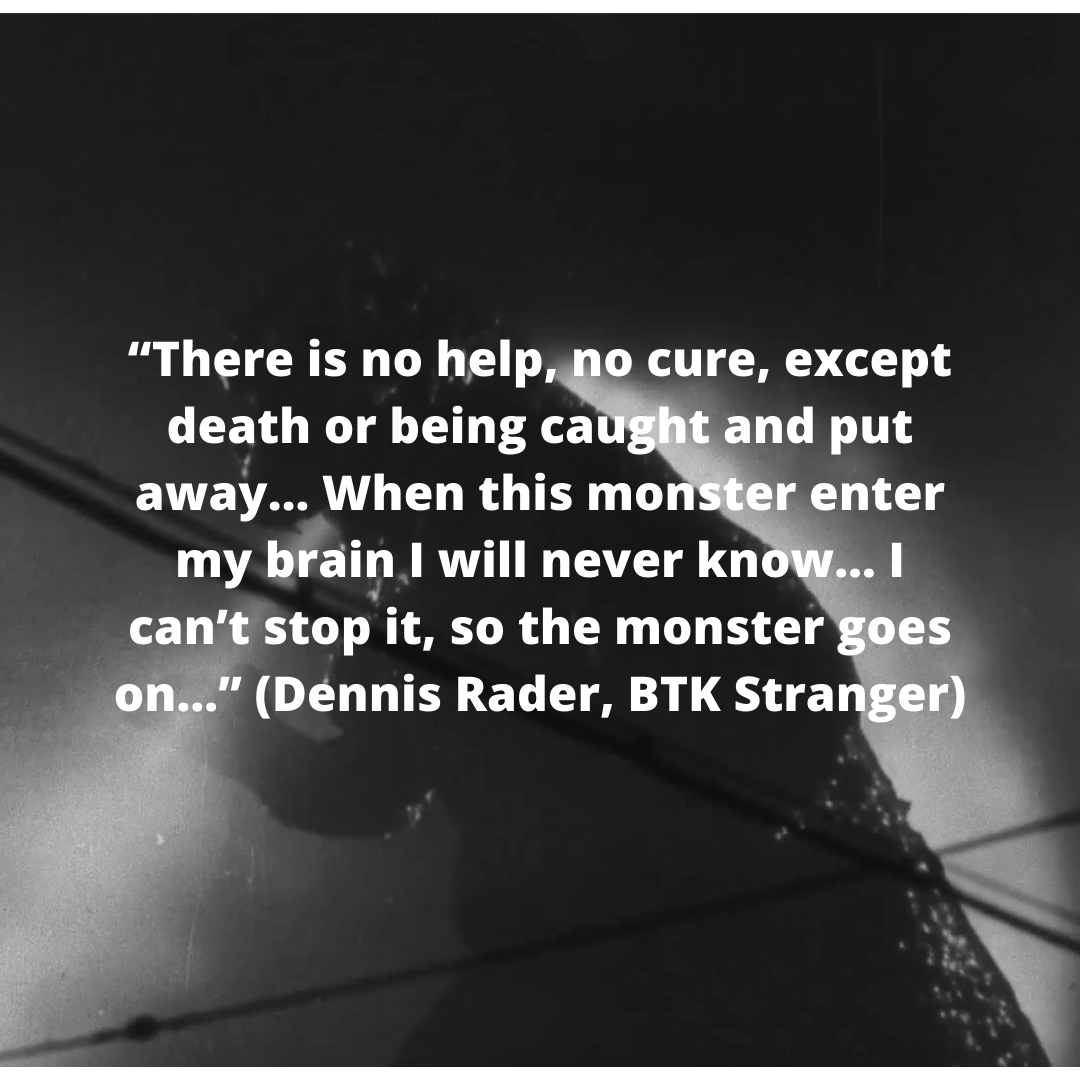 """""""There is no help, no cure, except death or being caught and put away… When this monster enter my brain I will never know… I can't stop it, so the monster goes on…"""" (Dennis Rader, BTK Stranger)"""