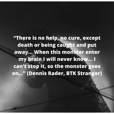 """There is no help, no cure, except death or being caught and put away… When this monster enter my brain I will never know… I can't stop it, so the monster goes on…"" (Dennis Rader, BTK Stranger)"